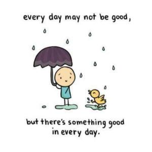 I like to remind myself of this Especially on a rough day. Look for the good and smile. You will get through it!