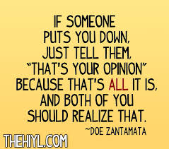 someone puts you down, it's their opinion. It's not a fact.